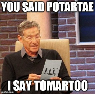 Maury Lie Detector Meme | YOU SAID POTARTAE I SAY TOMARTOO | image tagged in memes,maury lie detector | made w/ Imgflip meme maker