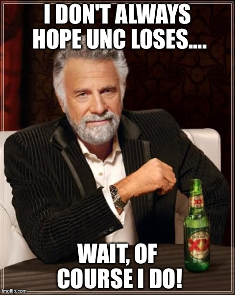 The Most Interesting Man In The World Meme | I DON'T ALWAYS HOPE UNC LOSES.... WAIT, OF COURSE I DO! | image tagged in memes,the most interesting man in the world | made w/ Imgflip meme maker