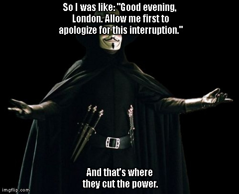 "Guy Fawkes | So I was like: ""Good evening, London. Allow me first to apologize for this interruption."" And that's where they cut the power. 