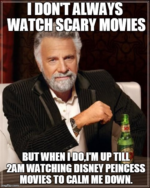 The Most Interesting Man In The World Meme | I DON'T ALWAYS WATCH SCARY MOVIES  BUT WHEN I DO,I'M UP TILL 2AM WATCHING DISNEY PEINCESS MOVIES TO CALM ME DOWN. | image tagged in memes,the most interesting man in the world | made w/ Imgflip meme maker