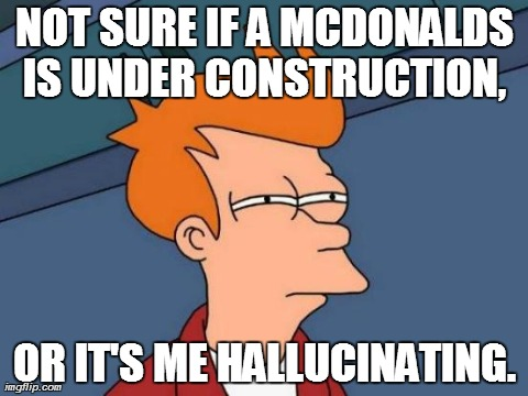 How many times have you seen this happening? | NOT SURE IF A MCDONALDS IS UNDER CONSTRUCTION,  OR IT'S ME HALLUCINATING. | image tagged in memes,futurama fry,mcdonalds | made w/ Imgflip meme maker