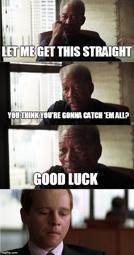 The Dude in the Last Frame is Me...  | LET ME GET THIS STRAIGHT YOU THINK YOU'RE GONNA CATCH 'EM ALL? GOOD LUCK | image tagged in memes,morgan freeman good luck | made w/ Imgflip meme maker