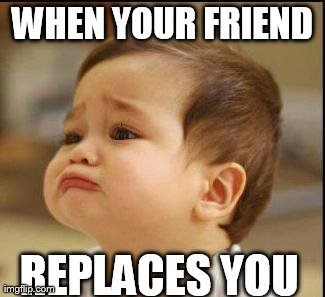 sad baby | WHEN YOUR FRIEND REPLACES YOU | image tagged in sad baby | made w/ Imgflip meme maker