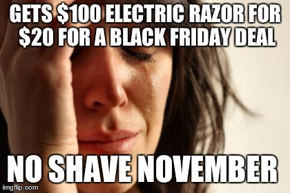 First World Problems Meme | GETS $100 ELECTRIC RAZOR FOR $20 FOR A BLACK FRIDAY DEAL NO SHAVE NOVEMBER  | image tagged in memes,first world problems | made w/ Imgflip meme maker