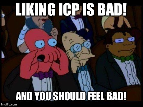 Oh Yes, I Went There | LIKING ICP IS BAD! AND YOU SHOULD FEEL BAD! | image tagged in memes,you should feel bad zoidberg | made w/ Imgflip meme maker