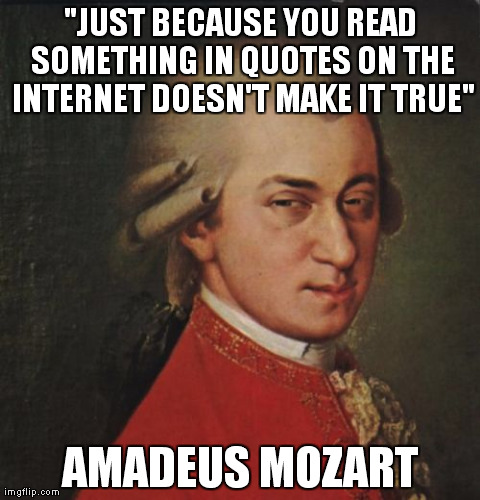 "Mozart Not Sure | ""JUST BECAUSE YOU READ SOMETHING IN QUOTES ON THE INTERNET DOESN'T MAKE IT TRUE"" AMADEUS MOZART 
