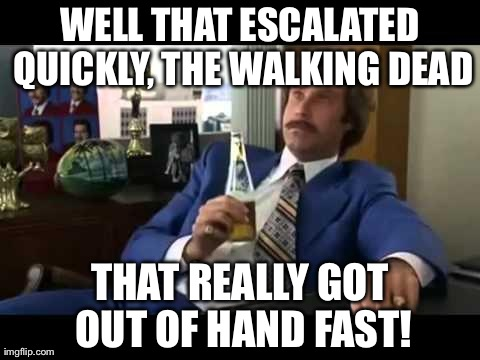 Well That Escalated Quickly | WELL THAT ESCALATED QUICKLY, THE WALKING DEAD THAT REALLY GOT OUT OF HAND FAST! | image tagged in memes,well that escalated quickly | made w/ Imgflip meme maker