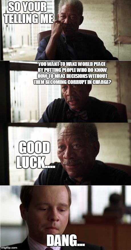 world peace is pretty much not possible... | SO YOUR TELLING ME DANG... YOU WANT TO MAKE WORLD PEACE BY PUTTING PEOPLE WHO DO KNOW HOW TO MAKE DECISIONS WITHOUT THEM BECOMING CORRUPT IN | image tagged in memes,morgan freeman good luck | made w/ Imgflip meme maker