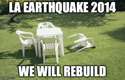 We Will Rebuild Meme | LA EARTHQUAKE 2014 WE WILL REBUILD | image tagged in memes,we will rebuild | made w/ Imgflip meme maker