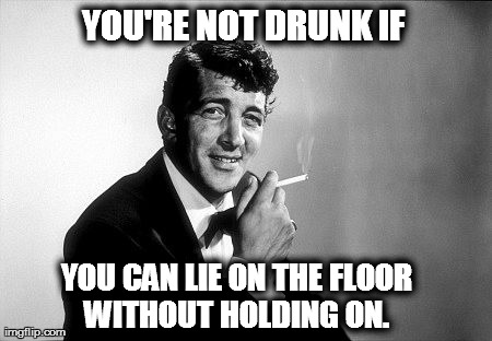 You're not drunk if | YOU'RE NOT DRUNK IF  YOU CAN LIE ON THE FLOOR WITHOUT HOLDING ON. | image tagged in you're not drunk if,dean martin,quotes | made w/ Imgflip meme maker