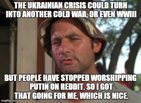So I Got That Goin For Me Which Is Nice Meme | THE UKRAINIAN CRISIS COULD TURN INTO ANOTHER COLD WAR, OR EVEN WWIII BUT PEOPLE HAVE STOPPED WORSHIPPING PUTIN ON REDDIT. SO I GOT THAT GOIN | image tagged in memes,so i got that goin for me which is nice,AdviceAnimals | made w/ Imgflip meme maker