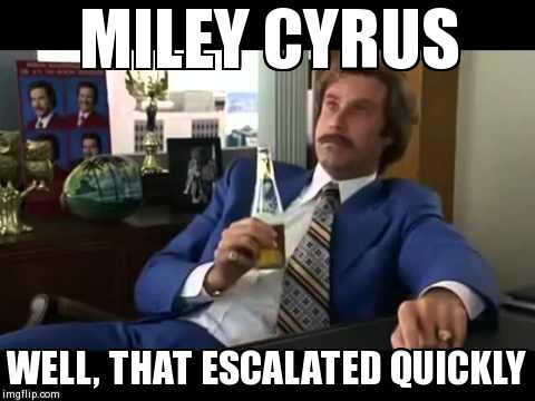 Well That Escalated Quickly | MILEY CYRUS WELL, THAT ESCALATED QUICKLY | image tagged in memes,well that escalated quickly | made w/ Imgflip meme maker
