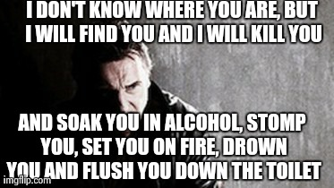 I Will Find You And Kill You Meme | I DON'T KNOW WHERE YOU ARE, BUT I WILL FIND YOU AND I WILL KILL YOU AND SOAK YOU IN ALCOHOL, STOMP YOU, SET YOU ON FIRE, DROWN YOU AND FLUSH | image tagged in memes,i will find you and kill you,AdviceAnimals | made w/ Imgflip meme maker