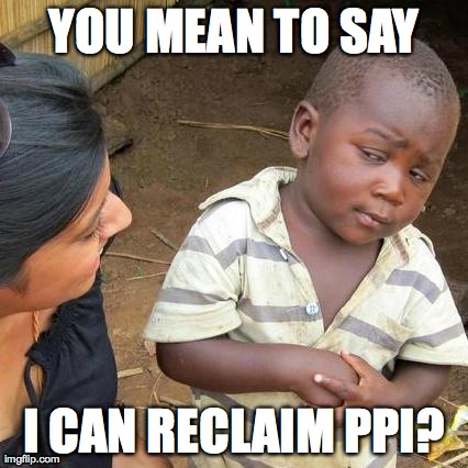 Third World Skeptical Kid Meme | YOU MEAN TO SAY I CAN RECLAIM PPI? | image tagged in memes,third world skeptical kid | made w/ Imgflip meme maker