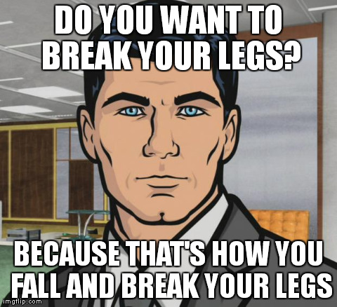 Archer Meme | DO YOU WANT TO BREAK YOUR LEGS? BECAUSE THAT'S HOW YOU FALL AND BREAK YOUR LEGS | image tagged in archer | made w/ Imgflip meme maker