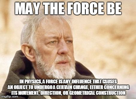 Definition of Force | MAY THE FORCE BE IN PHYSICS, A FORCE IS ANY INFLUENCE THAT CAUSES AN OBJECT TO UNDERGO A CERTAIN CHANGE, EITHER CONCERNING ITS MOVEMENT, DIR | image tagged in memes,obi wan kenobi | made w/ Imgflip meme maker