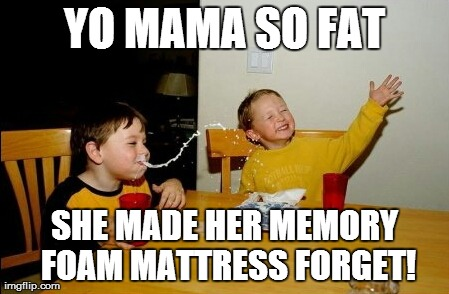 So much for Memory Foam!! | YO MAMA SO FAT SHE MADE HER MEMORY FOAM MATTRESS FORGET! | image tagged in memes,yo mamas so fat | made w/ Imgflip meme maker