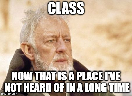 Obi Wan Kenobi Meme | CLASS NOW THAT IS A PLACE I'VE NOT HEARD OF IN A LONG TIME | image tagged in memes,obi wan kenobi | made w/ Imgflip meme maker