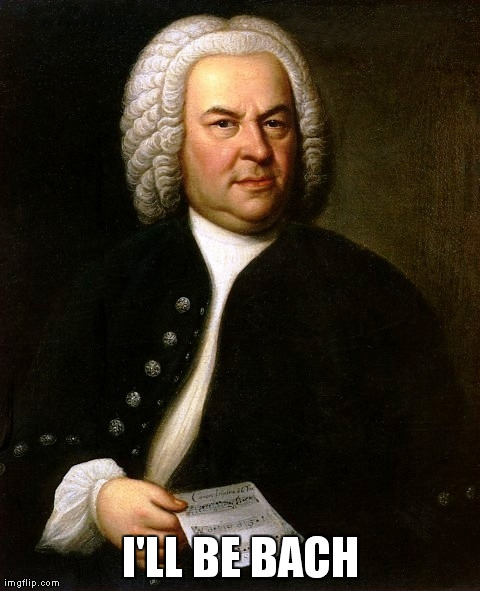 I'LL BE BACH | image tagged in AdviceAnimals | made w/ Imgflip meme maker