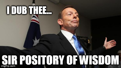 I DUB THEE... SIR POSITORY OF WISDOM | image tagged in tony abbott mp | made w/ Imgflip meme maker
