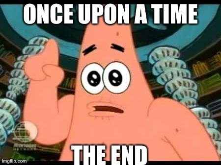 Patrick Says Meme | ONCE UPON A TIME THE END | image tagged in memes,patrick says | made w/ Imgflip meme maker