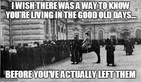 I WISH THERE WAS A WAY TO KNOW YOU'RE LIVING IN THE GOOD OLD DAYS... BEFORE YOU'VE ACTUALLY LEFT THEM | image tagged in russian bread line,AdviceAnimals | made w/ Imgflip meme maker