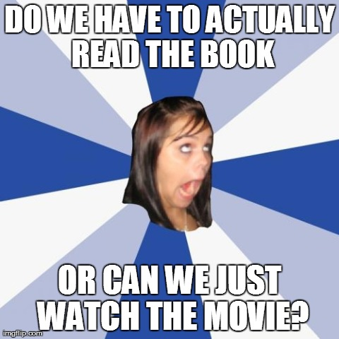 High School English class | DO WE HAVE TO ACTUALLY READ THE BOOK OR CAN WE JUST WATCH THE MOVIE? | image tagged in memes,annoying facebook girl,high school,school,english class | made w/ Imgflip meme maker