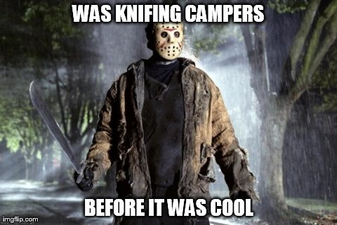 WAS KNIFING CAMPERS BEFORE IT WAS COOL | image tagged in jason voorhees,gaming | made w/ Imgflip meme maker