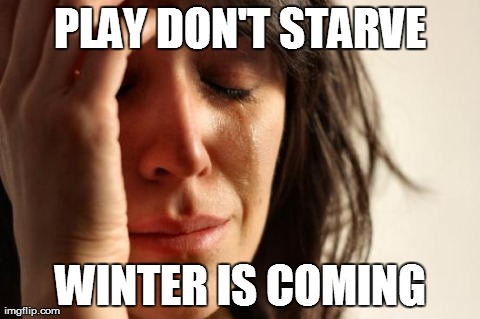 First World Problems Meme | PLAY DON'T STARVE WINTER IS COMING | image tagged in memes,first world problems | made w/ Imgflip meme maker