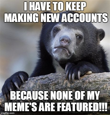 Confession Bear Meme | I HAVE TO KEEP MAKING NEW ACCOUNTS BECAUSE NONE OF MY MEME'S ARE FEATURED!!! | image tagged in memes,confession bear | made w/ Imgflip meme maker