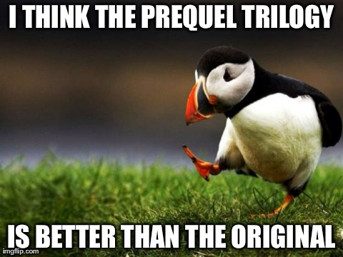 Unpopular Opinion Puffin Meme | I THINK THE PREQUEL TRILOGY IS BETTER THAN THE ORIGINAL | image tagged in memes,unpopular opinion puffin,AdviceAnimals | made w/ Imgflip meme maker