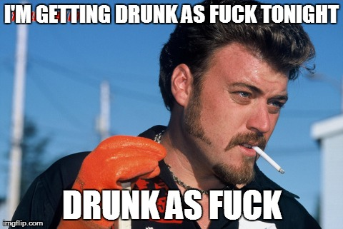 I'M GETTING DRUNK AS F**K TONIGHT DRUNK AS F**K | made w/ Imgflip meme maker