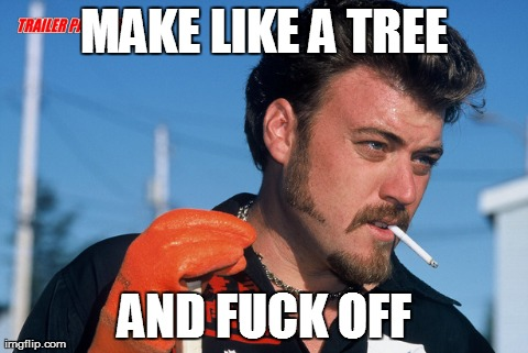MAKE LIKE A TREE AND F**K OFF | made w/ Imgflip meme maker