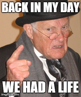 Back In My Day Meme | BACK IN MY DAY WE HAD A LIFE | image tagged in memes,back in my day | made w/ Imgflip meme maker