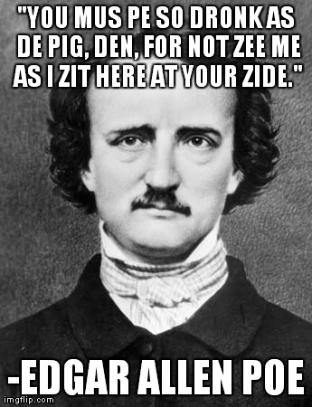"""YOU MUS PE SO DRONK AS DE PIG, DEN, FOR NOT ZEE ME AS I ZIT HERE AT YOUR ZIDE."" -EDGAR ALLEN POE 