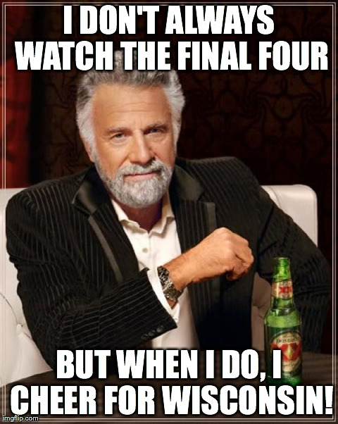 The Most Interesting Man In The World Meme | I DON'T ALWAYS WATCH THE FINAL FOUR BUT WHEN I DO, I CHEER FOR WISCONSIN! | image tagged in memes,the most interesting man in the world | made w/ Imgflip meme maker