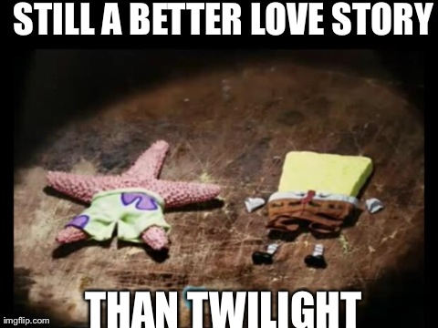 STILL A BETTER LOVE STORY THAN TWILIGHT | image tagged in dried spongebob and patrick | made w/ Imgflip meme maker