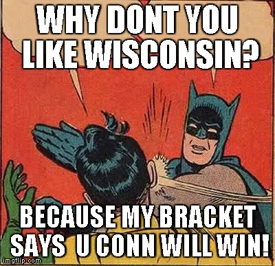 Batman Slapping Robin Meme | WHY DONT YOU LIKE WISCONSIN? BECAUSE MY BRACKET SAYS  U CONN WILL WIN! | image tagged in memes,batman slapping robin | made w/ Imgflip meme maker