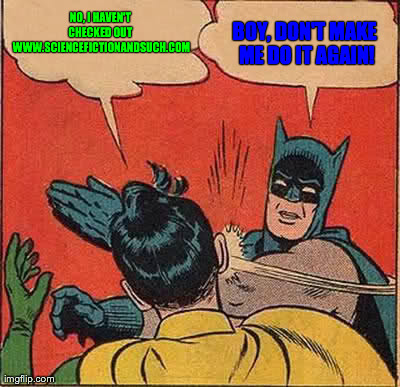 Batman Slapping Robin Meme | NO, I HAVEN'T CHECKED OUT  WWW.SCIENCEFICTIONANDSUCH.COM BOY, DON'T MAKE ME DO IT AGAIN! | image tagged in memes,batman slapping robin | made w/ Imgflip meme maker