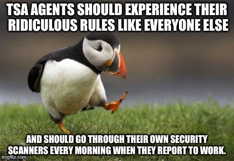 Popular opinion puffin | TSA AGENTS SHOULD EXPERIENCE THEIR RIDICULOUS RULES LIKE EVERYONE ELSE AND SHOULD GO THROUGH THEIR OWN SECURITY SCANNERS EVERY MORNING WHEN  | image tagged in popular opinion puffin,AdviceAnimals | made w/ Imgflip meme maker