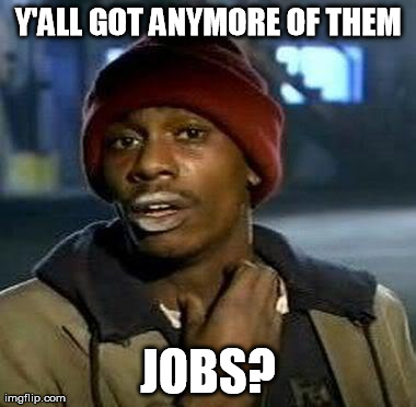 Dave Chappelle Meme | Y'ALL GOT ANYMORE OF THEM JOBS? | image tagged in tyrone biggums | made w/ Imgflip meme maker