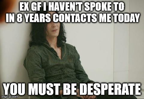 EX GF I HAVEN'T SPOKE TO IN 8 YEARS CONTACTS ME TODAY YOU MUST BE DESPERATE | image tagged in loki,AdviceAnimals | made w/ Imgflip meme maker