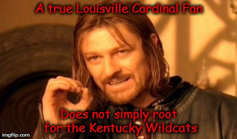 A true Louisville Cardinal Fan | A true Louisville Cardinal Fan Does not simply root for the Kentucky Wildcats | image tagged in memes,one does not simply,louisville,kentucky,cardinals,wildcats | made w/ Imgflip meme maker