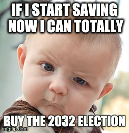 Skeptical Baby Meme | IF I START SAVING NOW I CAN TOTALLY BUY THE 2032 ELECTION | image tagged in memes,skeptical baby | made w/ Imgflip meme maker
