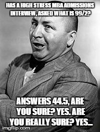 CURLEY | HAS A HIGH STRESS MBA ADMISSIONS INTERVIEW, ASKED WHAT IS 99/2? ANSWERS 44.5, ARE YOU SURE? YES. ARE YOU REALLY SURE? YES... | image tagged in memes,curley | made w/ Imgflip meme maker