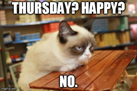 Grumpy Cat Table | THURSDAY? HAPPY? NO. | image tagged in memes,grumpy cat table | made w/ Imgflip meme maker
