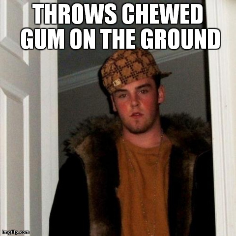 Scumbag Steve Meme | THROWS CHEWED GUM ON THE GROUND | image tagged in memes,scumbag steve,AdviceAnimals | made w/ Imgflip meme maker