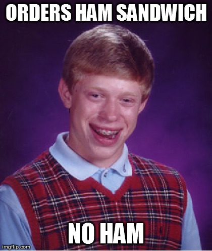 Bad Luck Brian Meme | ORDERS HAM SANDWICH NO HAM | image tagged in memes,bad luck brian | made w/ Imgflip meme maker