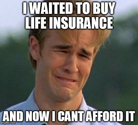 1990s First World Problems | I WAITED TO BUY LIFE INSURANCE AND NOW I CANT AFFORD IT | image tagged in memes,1990s first world problems | made w/ Imgflip meme maker