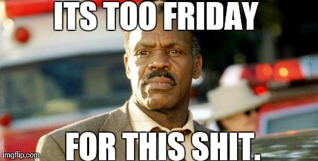 Lethal Weapon Danny Glover Meme | ITS TOO FRIDAY FOR THIS SHIT. | image tagged in memes,lethal weapon danny glover,AdviceAnimals | made w/ Imgflip meme maker